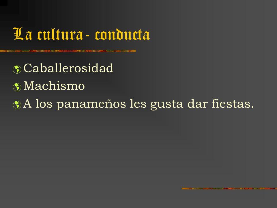 La cultura- conducta Caballerosidad Machismo A los panameños les gusta dar fiestas.