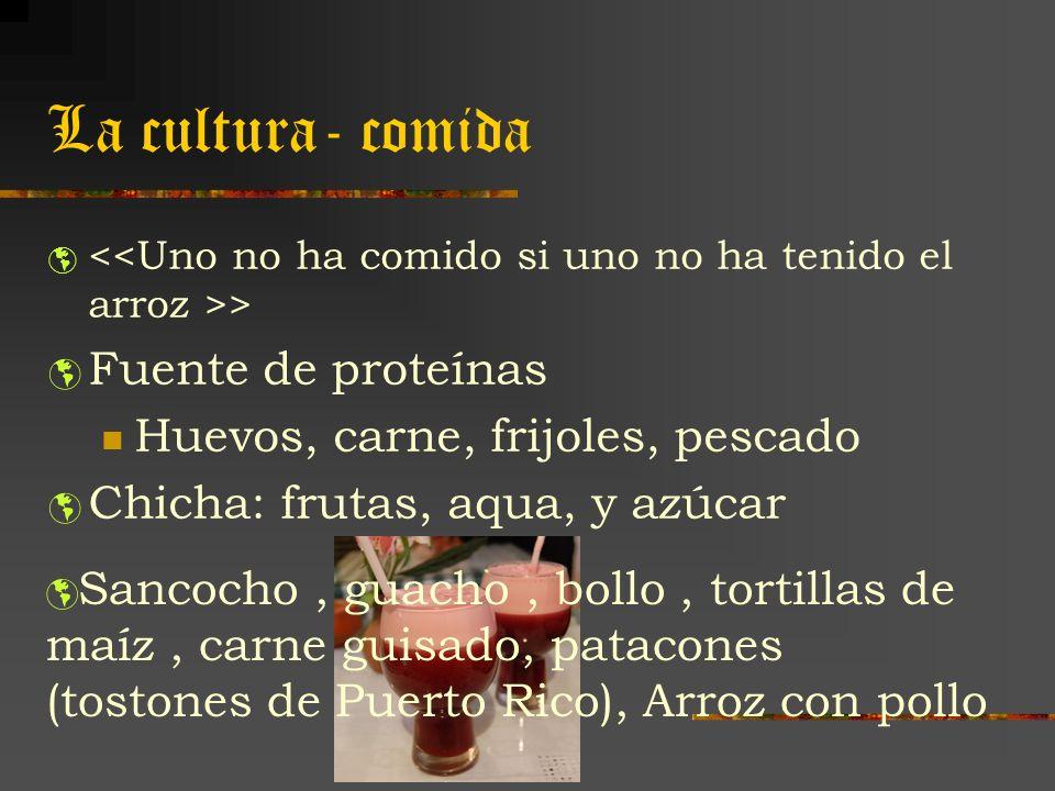 La cultura- comida > Fuente de proteínas Huevos, carne, frijoles, pescado Chicha: frutas, aqua, y azúcar Sancocho, guacho, bollo, tortillas de maíz, c