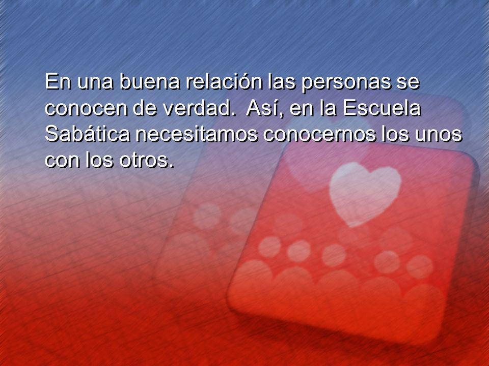En una buena relación las personas se conocen de verdad. Así, en la Escuela Sabática necesitamos conocernos los unos con los otros. En una buena relac