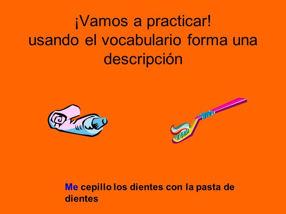 ¡Vamos a practicar! usando el vocabulario forma una descripción Me cepillo los dientes con la pasta de dientes