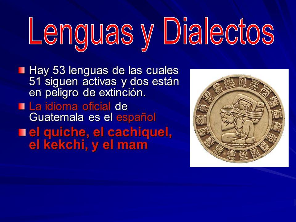 Hay 53 lenguas de las cuales 51 siguen activas y dos están en peligro de extinción. La idioma oficial de Guatemala es el español el quiche, el cachiqu