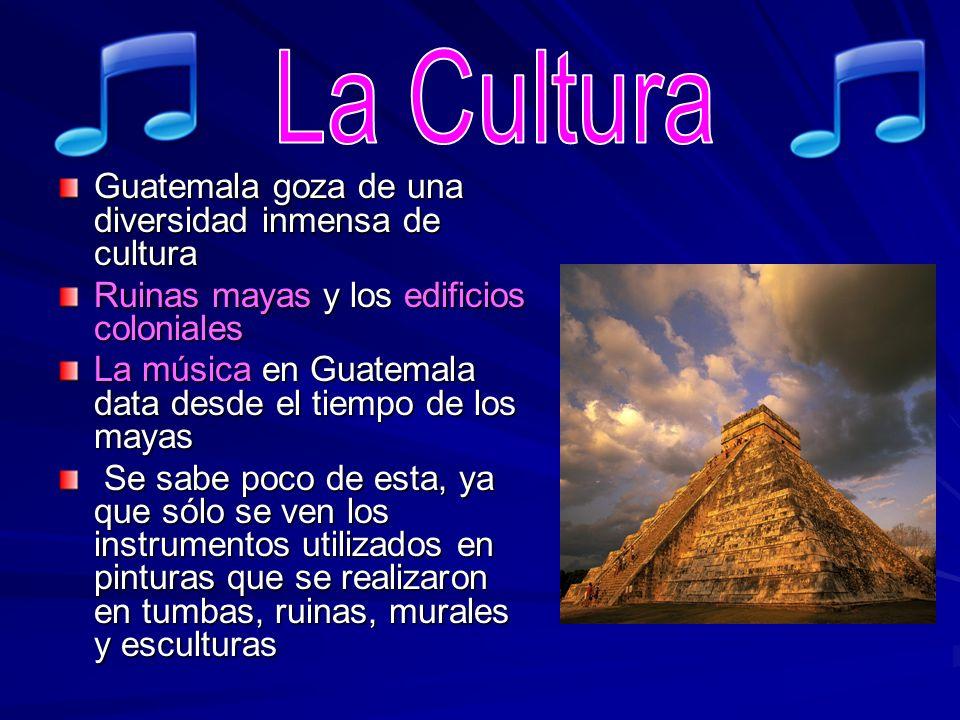 Guatemala goza de una diversidad inmensa de cultura Ruinas mayas y los edificios coloniales La música en Guatemala data desde el tiempo de los mayas S