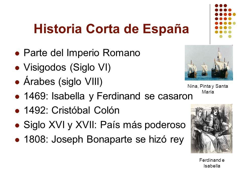 Historia Corta de España Parte del Imperio Romano Visigodos (Siglo VI) Árabes (siglo VIII) 1469: Isabella y Ferdinand se casaron 1492: Cristóbal Colón