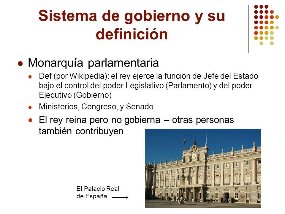 Sistema de gobierno y su definición Monarquía parlamentaria Def (por Wikipedia): el rey ejerce la función de Jefe del Estado bajo el control del poder