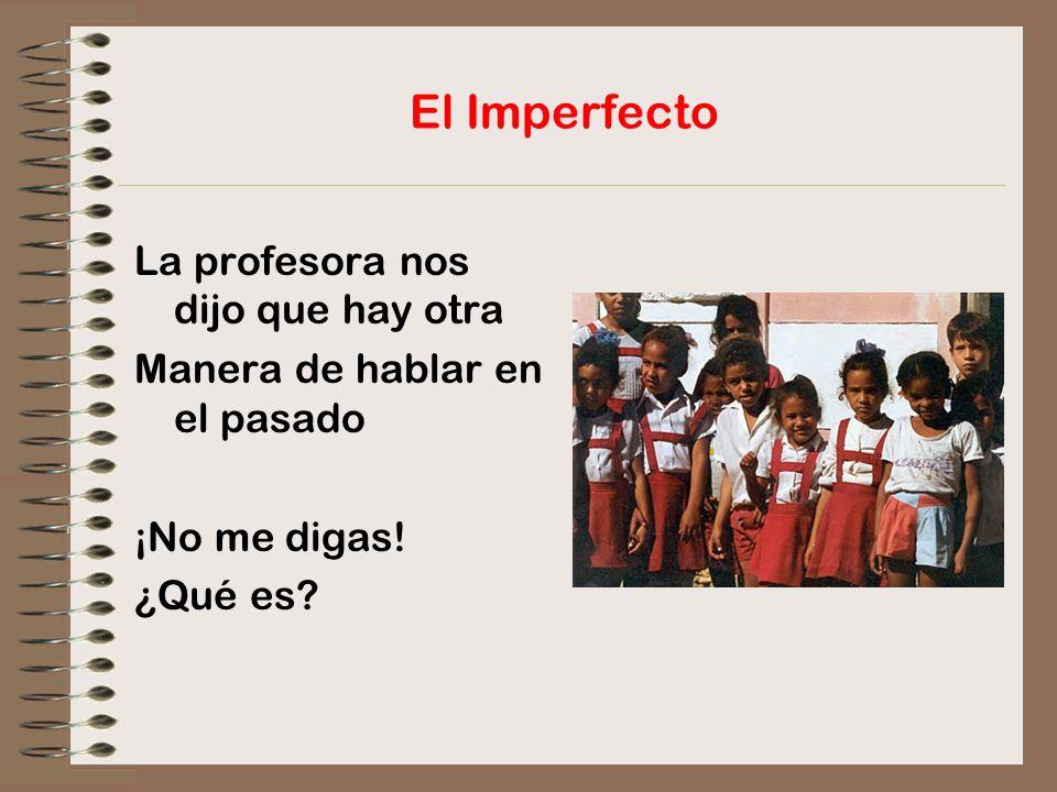 El Imperfecto La profesora nos dijo que hay otra Manera de hablar en el pasado ¡No me digas! ¿Qué es?
