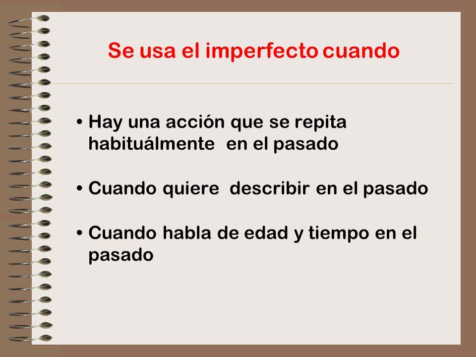 Se usa el imperfecto cuando Hay una acción que se repita habituálmente en el pasado Cuando quiere describir en el pasado Cuando habla de edad y tiempo