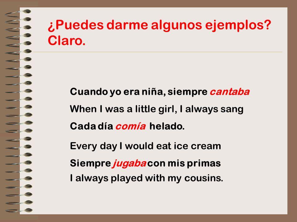 ¿Puedes darme algunos ejemplos? Claro. Cuando yo era niña, siempre cantaba When I was a little girl, I always sang Cada día comía helado. Every day I