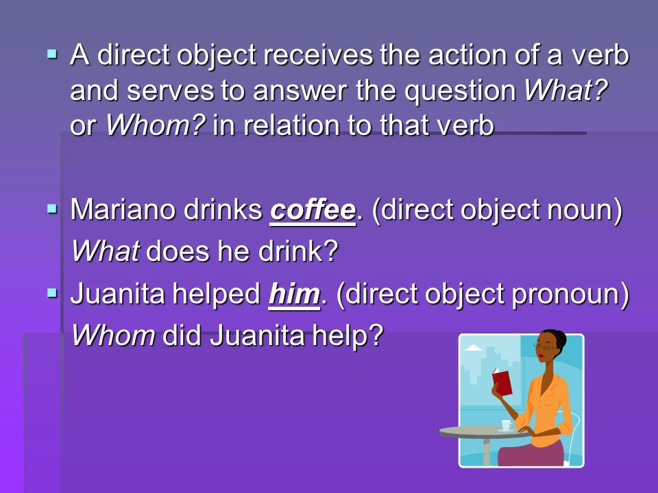 A direct object receives the action of a verb and serves to answer the question What.