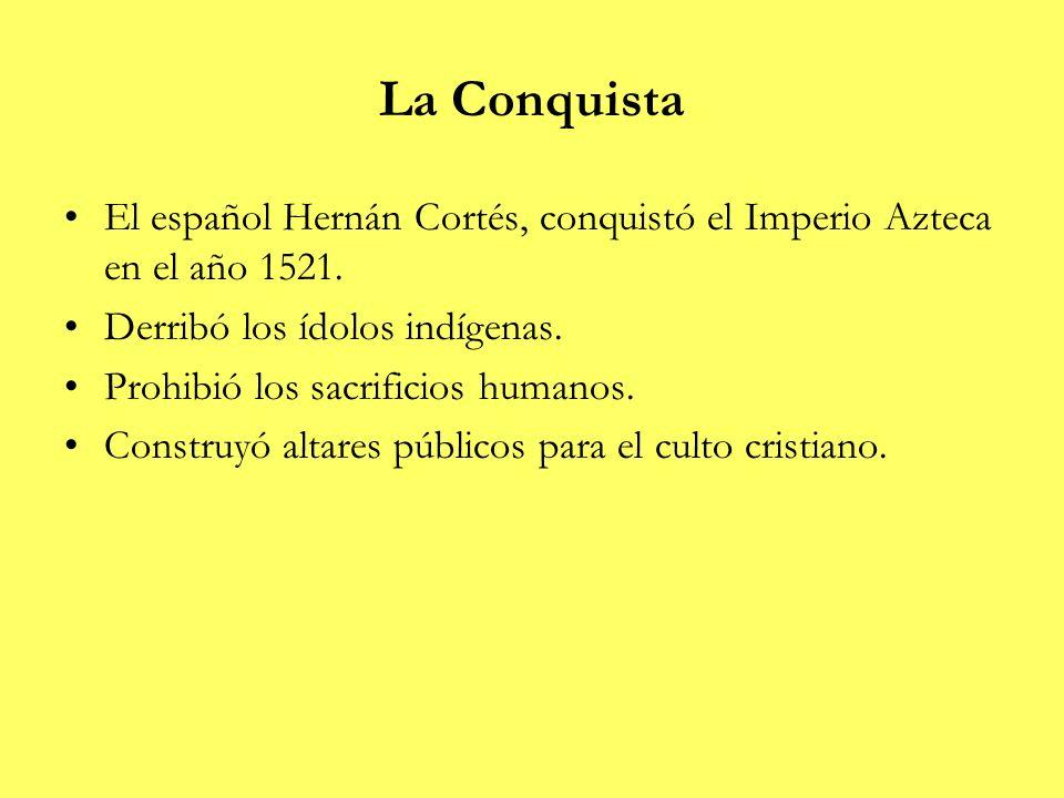 La Conquista El español Hernán Cortés, conquistó el Imperio Azteca en el año 1521. Derribó los ídolos indígenas. Prohibió los sacrificios humanos. Con