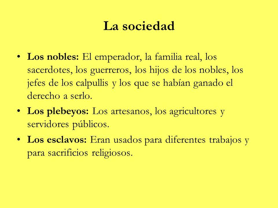 La sociedad Los nobles: El emperador, la familia real, los sacerdotes, los guerreros, los hijos de los nobles, los jefes de los calpullis y los que se