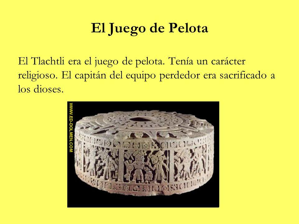El Juego de Pelota El Tlachtli era el juego de pelota. Tenía un carácter religioso. El capitán del equipo perdedor era sacrificado a los dioses.