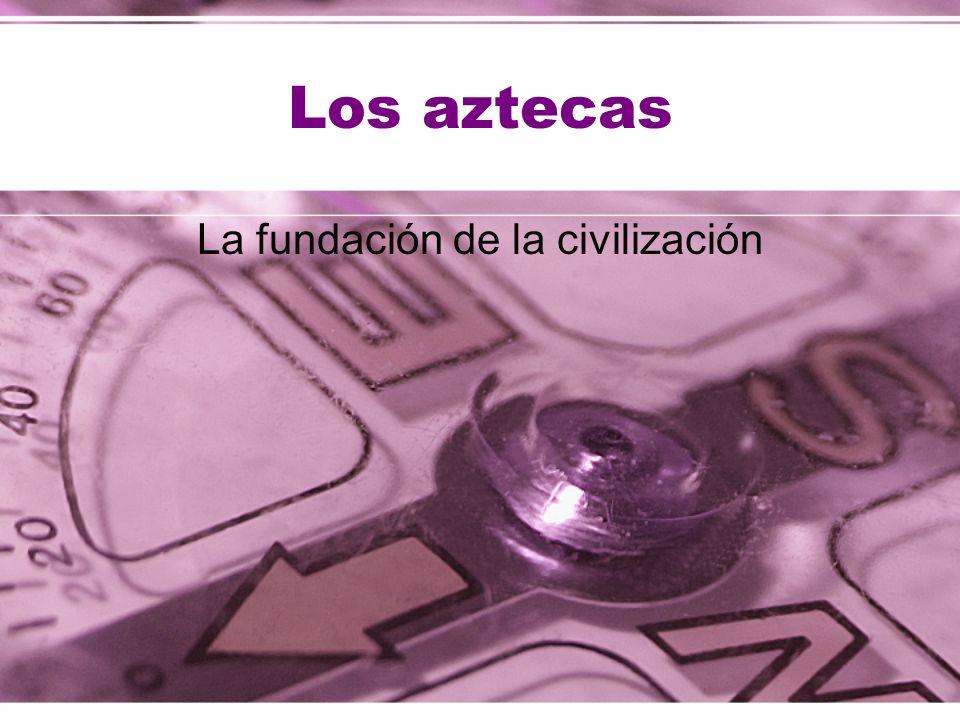Los aztecas La fundación de la civilización