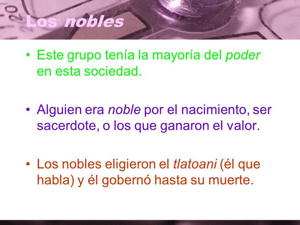 Los nobles Este grupo tenía la mayoría del poder en esta sociedad. Alguien era noble por el nacimiento, ser sacerdote, o los que ganaron el valor. Los