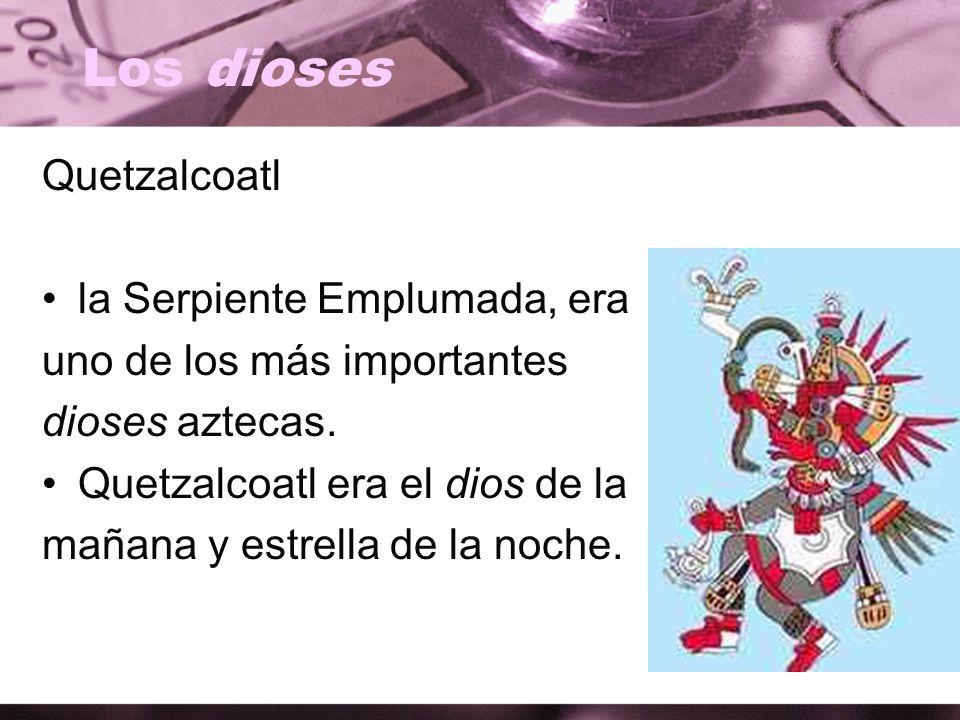 Los dioses Quetzalcoatl la Serpiente Emplumada, era uno de los más importantes dioses aztecas. Quetzalcoatl era el dios de la mañana y estrella de la