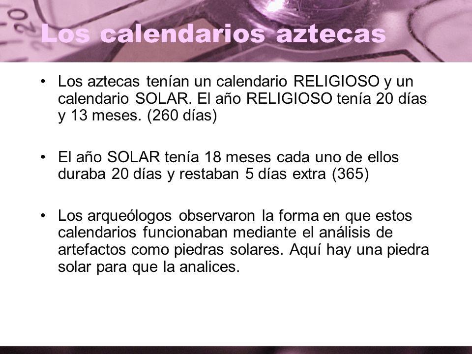 Los calendarios aztecas Los aztecas tenían un calendario RELIGIOSO y un calendario SOLAR. El año RELIGIOSO tenía 20 días y 13 meses. (260 días) El año