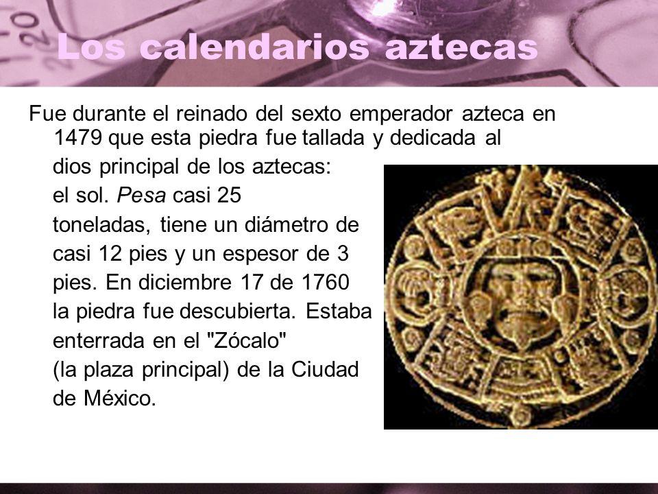 Los calendarios aztecas Fue durante el reinado del sexto emperador azteca en 1479 que esta piedra fue tallada y dedicada al dios principal de los azte
