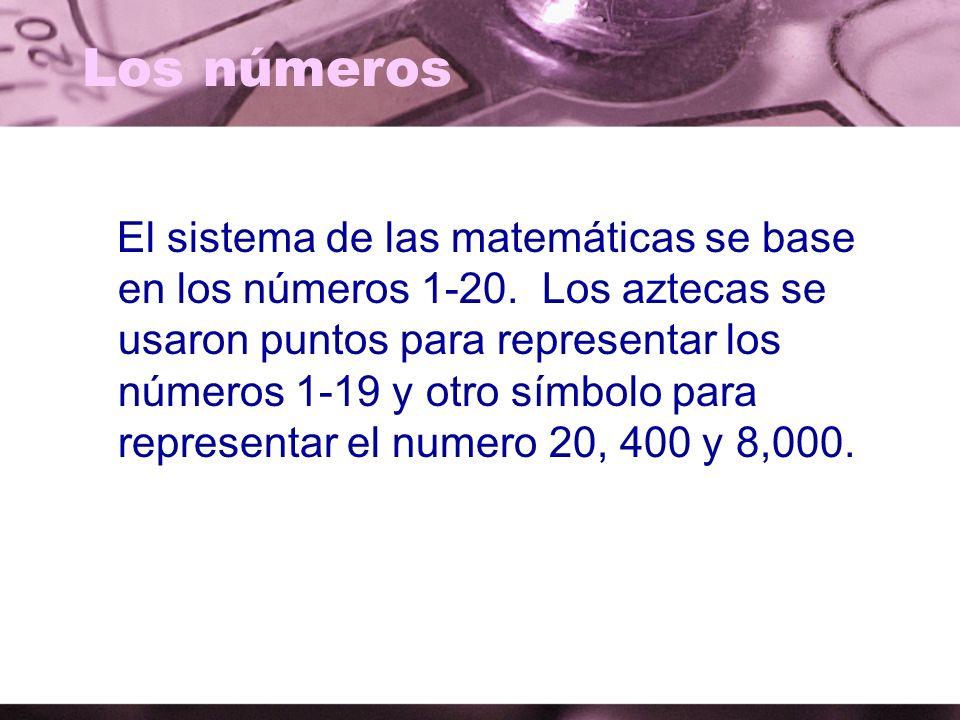 Los números El sistema de las matemáticas se base en los números 1-20. Los aztecas se usaron puntos para representar los números 1-19 y otro símbolo p