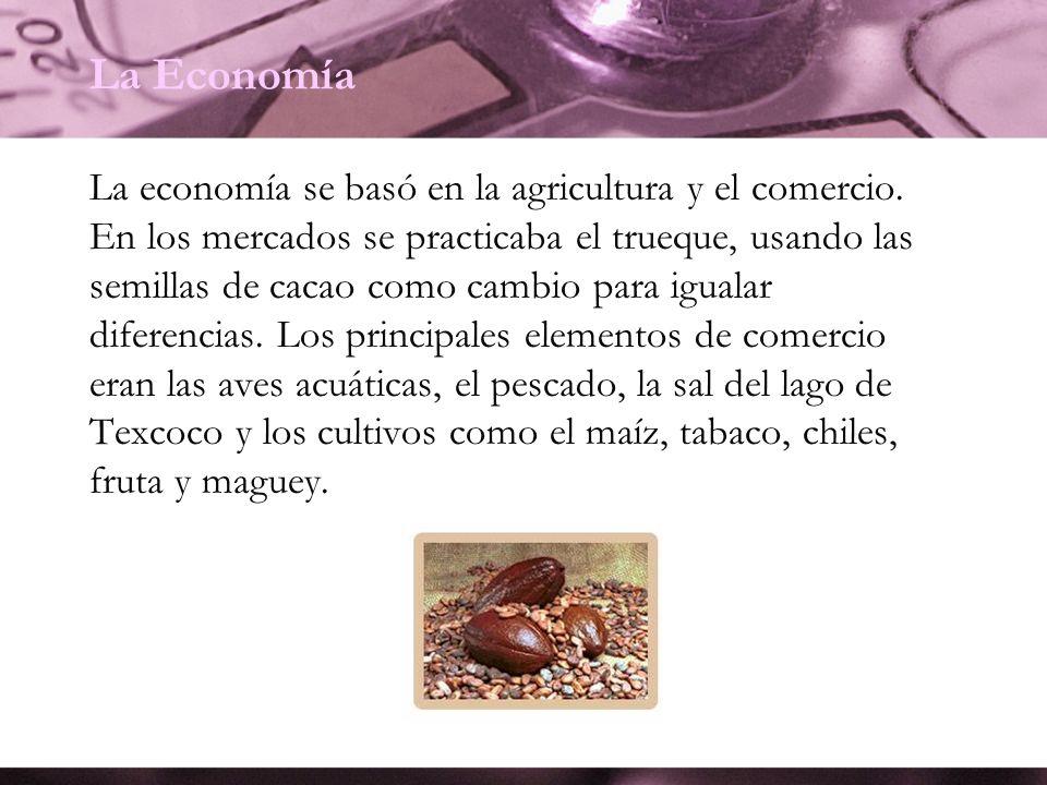La Economía La economía se basó en la agricultura y el comercio. En los mercados se practicaba el trueque, usando las semillas de cacao como cambio pa