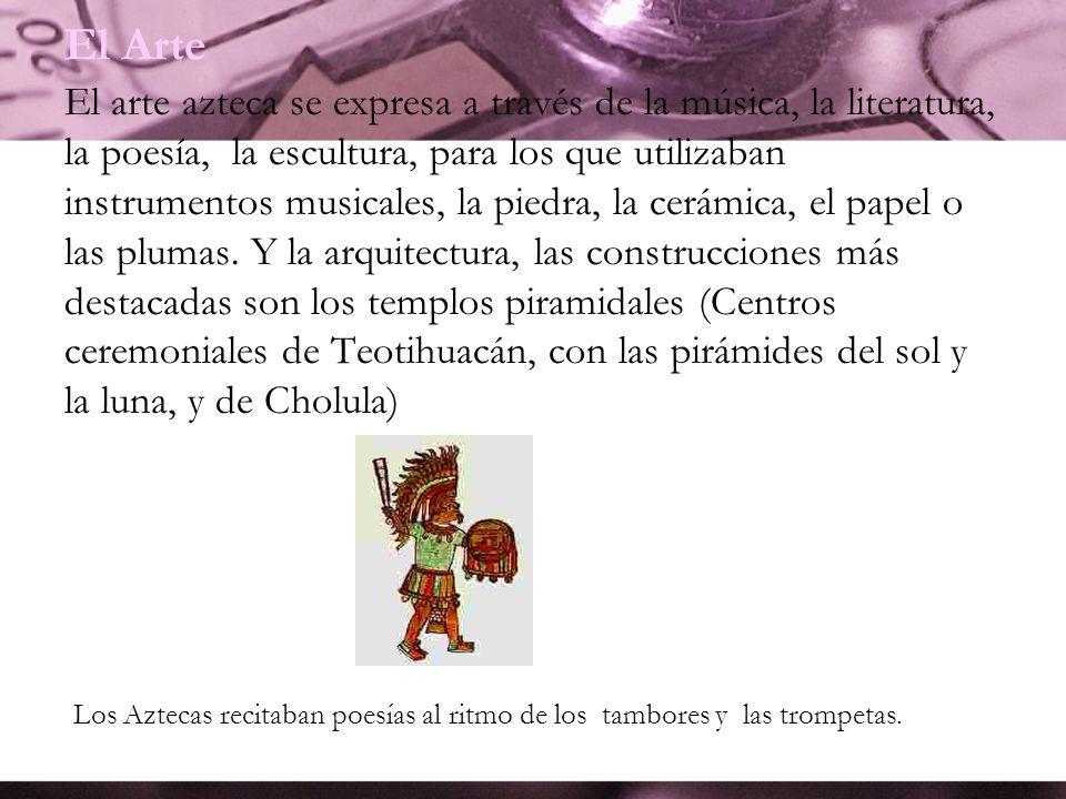 El Arte El arte azteca se expresa a través de la música, la literatura, la poesía, la escultura, para los que utilizaban instrumentos musicales, la pi