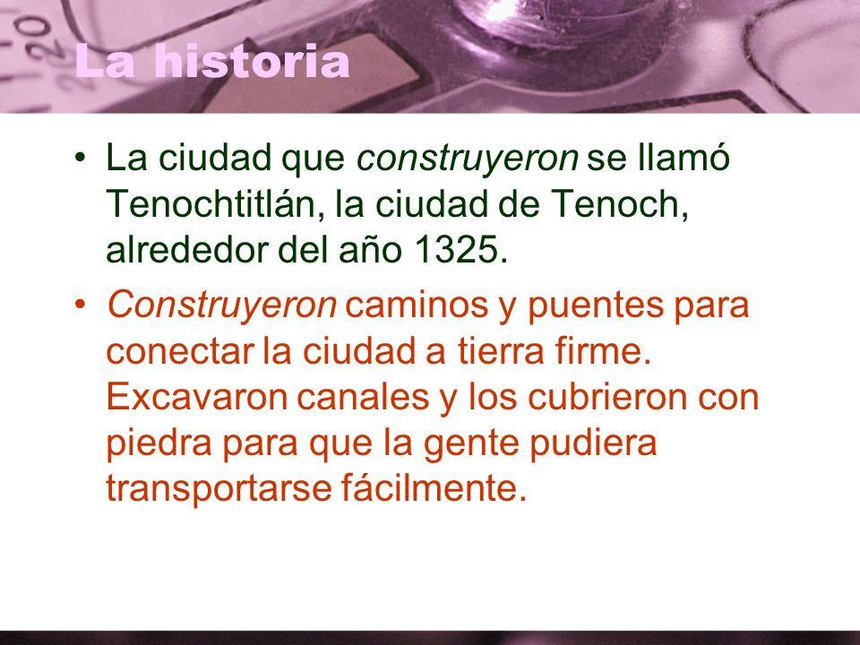 La historia La ciudad que construyeron se llamó Tenochtitlán, la ciudad de Tenoch, alrededor del año 1325. Construyeron caminos y puentes para conecta