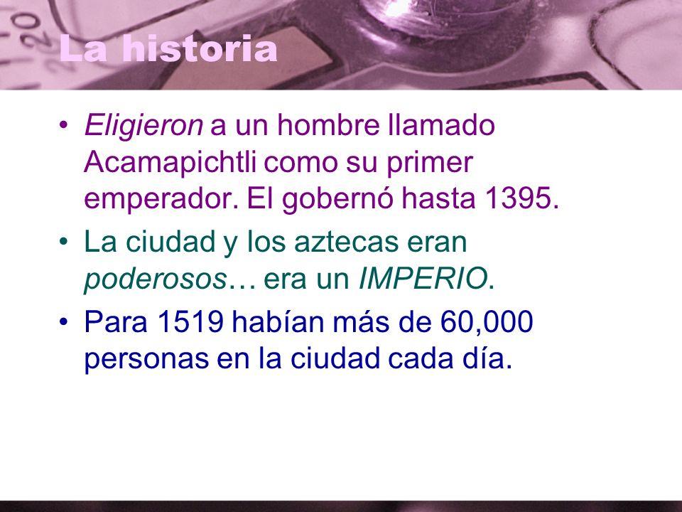La historia Eligieron a un hombre llamado Acamapichtli como su primer emperador. El gobernó hasta 1395. La ciudad y los aztecas eran poderosos… era un