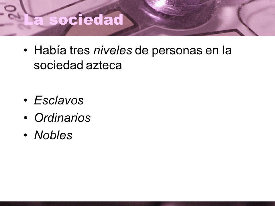 La sociedad Había tres niveles de personas en la sociedad azteca Esclavos Ordinarios Nobles