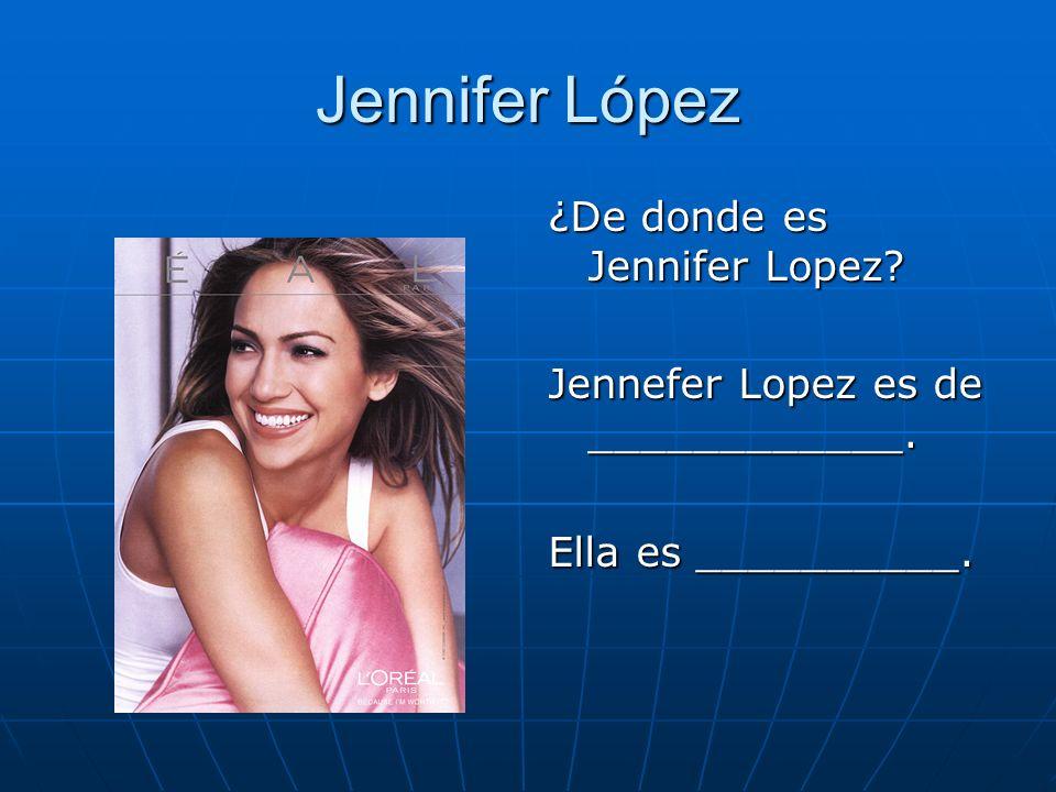 Jennifer López ¿De donde es Jennifer Lopez? Jennefer Lopez es de ____________. Ella es __________.