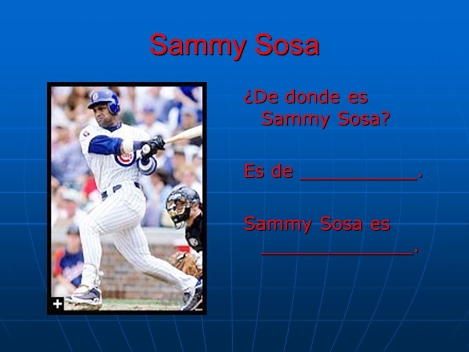 Sammy Sosa ¿De donde es Sammy Sosa? Es de __________. Sammy Sosa es _____________.