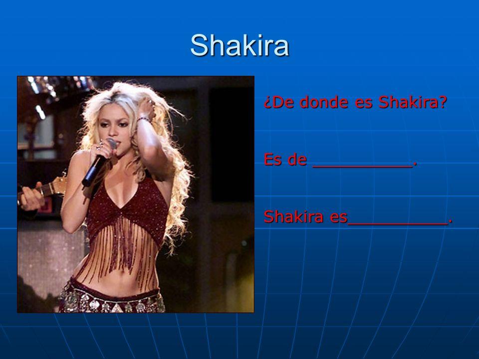 Shakira ¿De donde es Shakira? Es de __________. Shakira es__________.