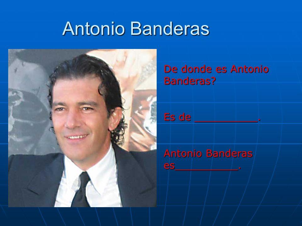 Antonio Banderas De donde es Antonio Banderas? Es de __________. Antonio Banderas es__________.