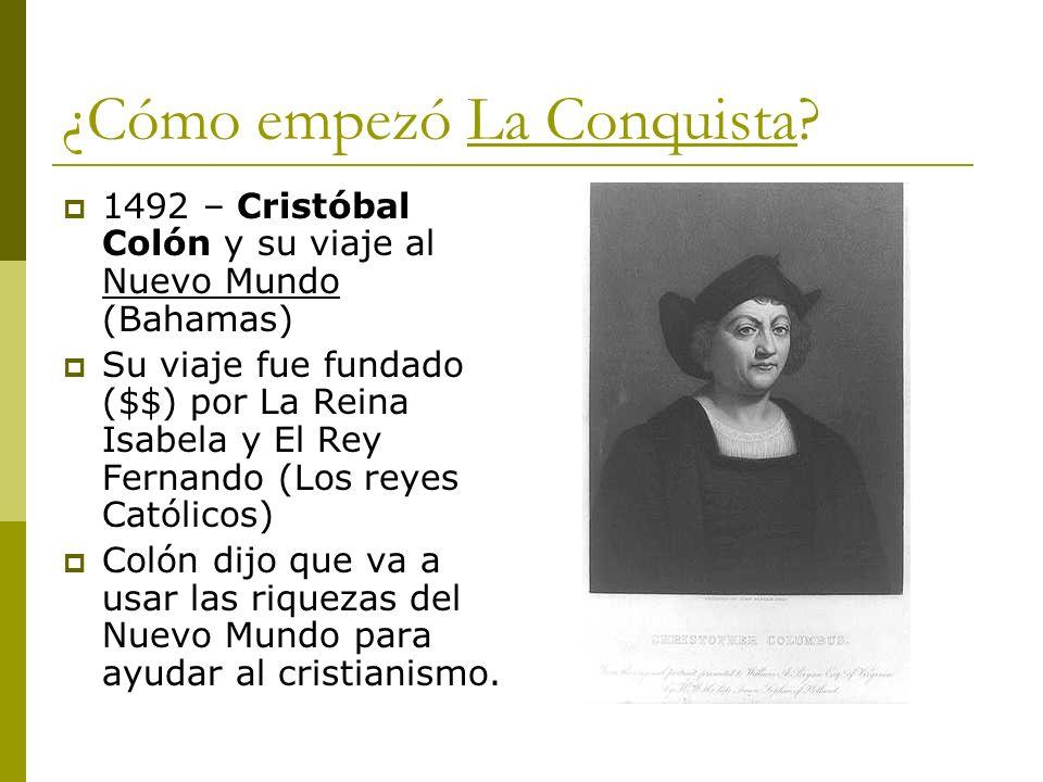 ¿Cómo empezó La Conquista? 1492 – Cristóbal Colón y su viaje al Nuevo Mundo (Bahamas) Su viaje fue fundado ($$) por La Reina Isabela y El Rey Fernando