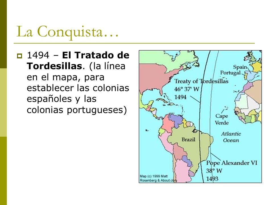 La Conquista… 1494 – El Tratado de Tordesillas. (la línea en el mapa, para establecer las colonias españoles y las colonias portugueses)