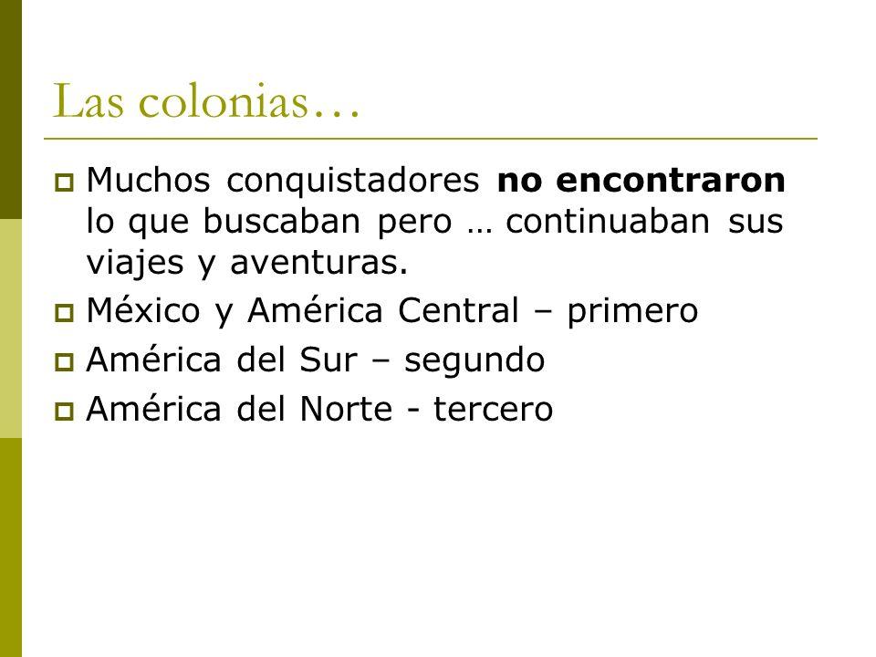 Las colonias… Muchos conquistadores no encontraron lo que buscaban pero … continuaban sus viajes y aventuras. México y América Central – primero Améri