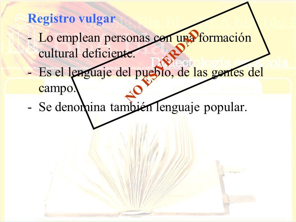 Registro vulgar -Lo emplean personas con una formación cultural deficiente. -Es el lenguaje del pueblo, de las gentes del campo. -Se denomina también