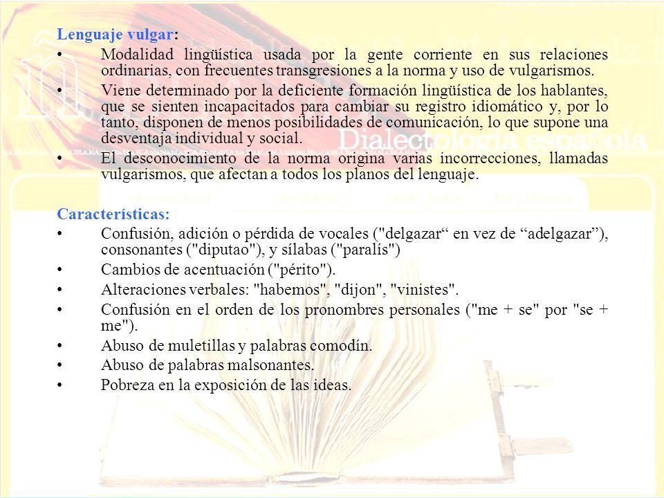Lenguaje vulgar: Modalidad lingüística usada por la gente corriente en sus relaciones ordinarias, con frecuentes transgresiones a la norma y uso de vu