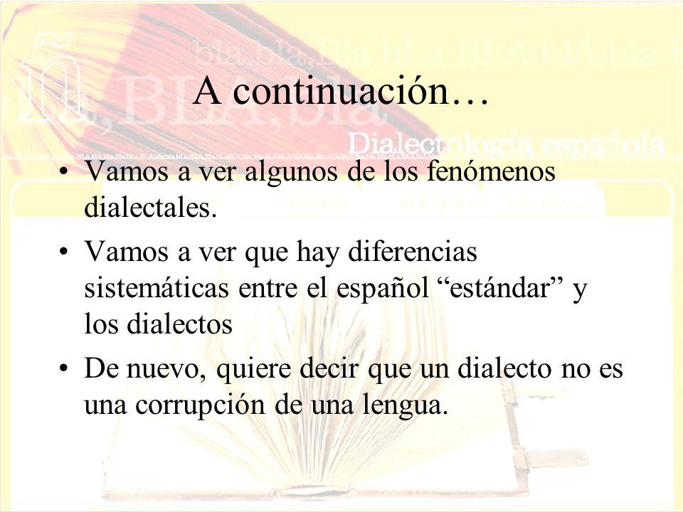 A continuación… Vamos a ver algunos de los fenómenos dialectales. Vamos a ver que hay diferencias sistemáticas entre el español estándar y los dialect