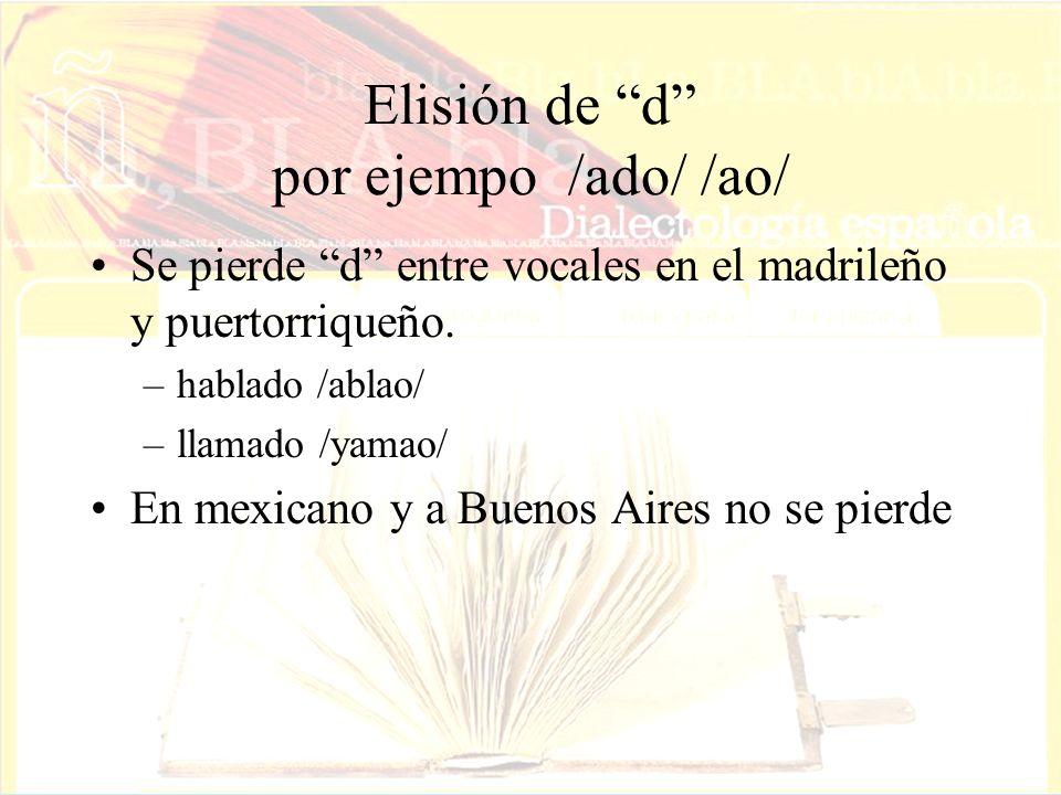 Elisión de d por ejempo /ado/ /ao/ Se pierde d entre vocales en el madrileño y puertorriqueño. –hablado /ablao/ –llamado /yamao/ En mexicano y a Bueno
