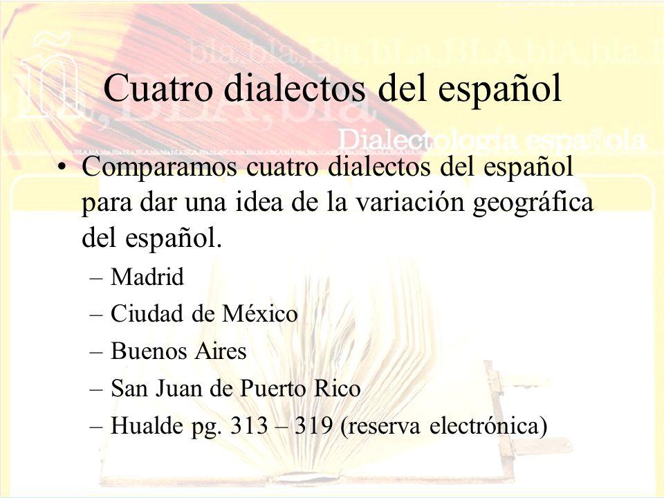 Cuatro dialectos del español Comparamos cuatro dialectos del español para dar una idea de la variación geográfica del español. –Madrid –Ciudad de Méxi