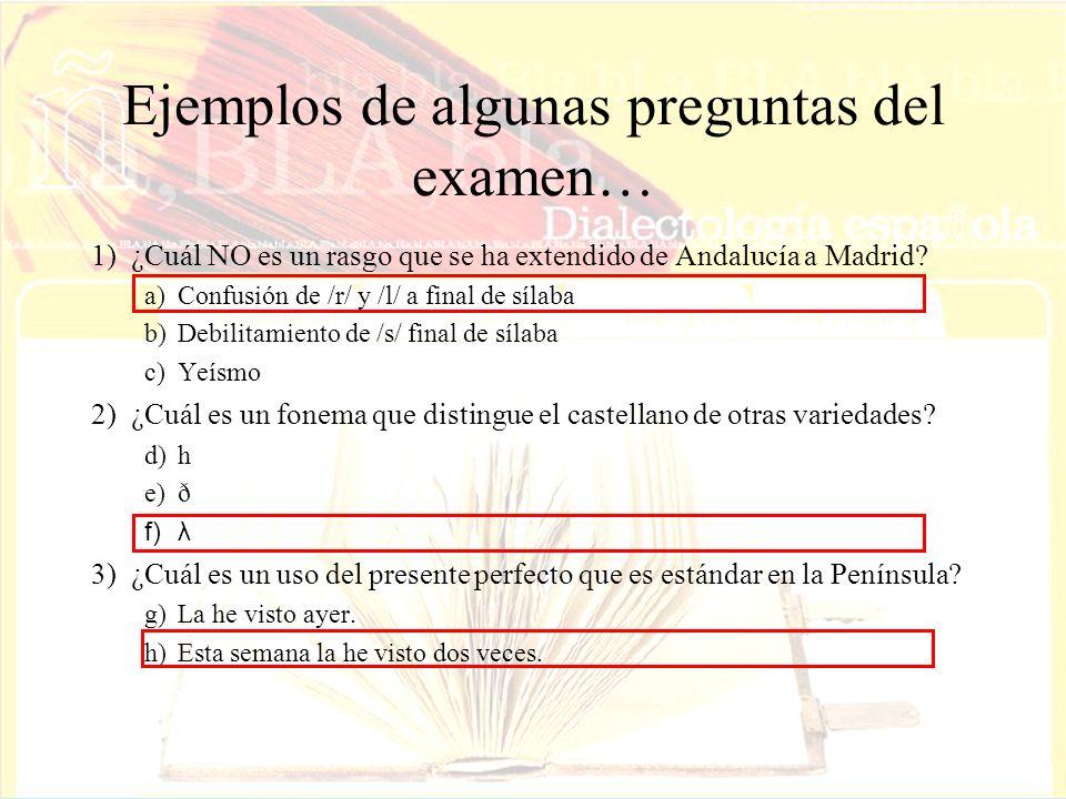 Ejemplos de algunas preguntas del examen… 1)¿Cuál NO es un rasgo que se ha extendido de Andalucía a Madrid? a)Confusión de /r/ y /l/ a final de sílaba