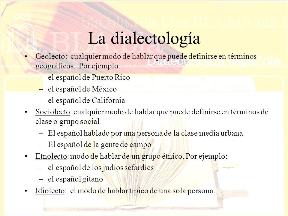 La dialectología Geolecto: cualquier modo de hablar que puede definirse en términos geográficos. Por ejemplo: –el español de Puerto Rico –el español d