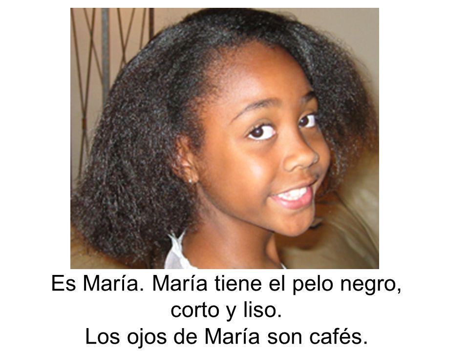 Es María. María tiene el pelo negro, corto y liso. Los ojos de María son cafés.