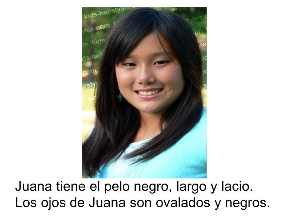 Juana tiene el pelo negro, largo y lacio. Los ojos de Juana son ovalados y negros.