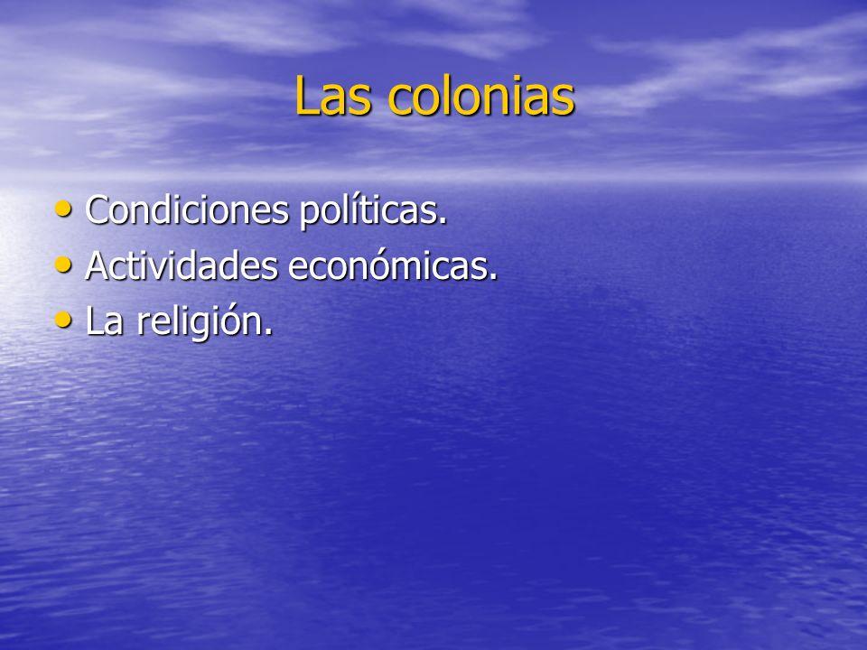 Las colonias Condiciones políticas. Condiciones políticas. Actividades económicas. Actividades económicas. La religión. La religión.