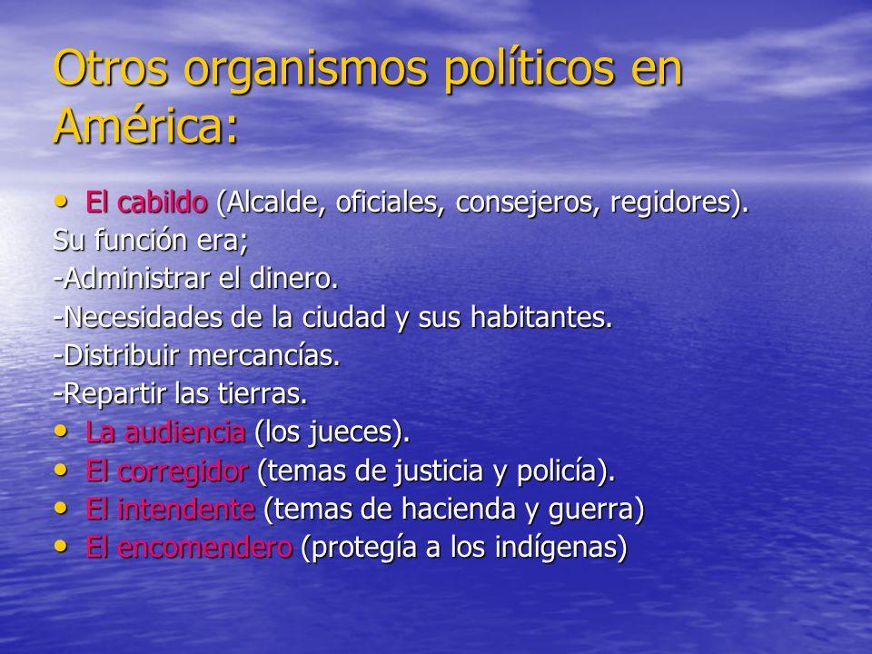 Otros organismos políticos en América: El cabildo (Alcalde, oficiales, consejeros, regidores). El cabildo (Alcalde, oficiales, consejeros, regidores).
