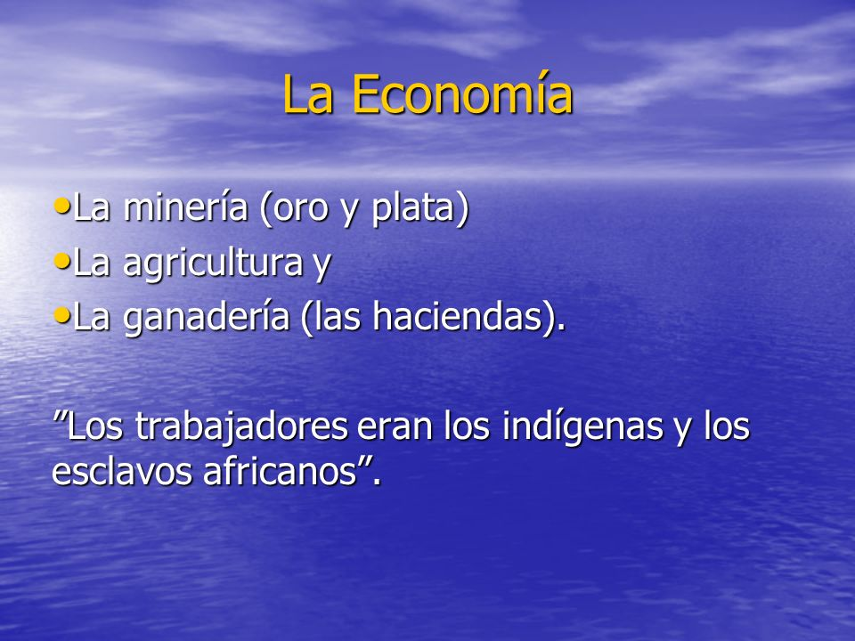 La Economía La minería (oro y plata) La minería (oro y plata) La agricultura y La agricultura y La ganadería (las haciendas). La ganadería (las hacien