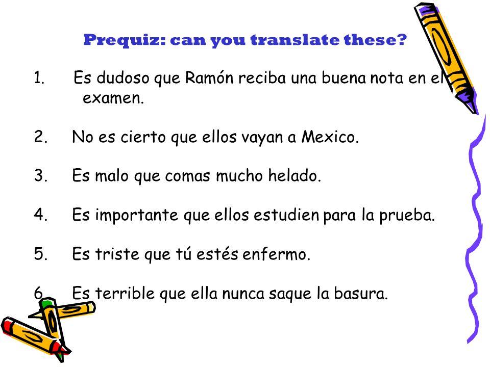 1. Es dudoso que Ramón reciba una buena nota en el examen. 2. No es cierto que ellos vayan a Mexico. 3. Es malo que comas mucho helado. 4. Es importan