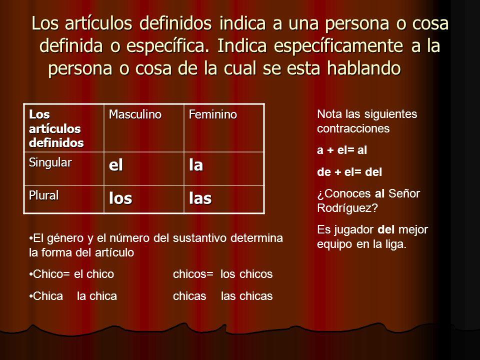 Los artículos definidos indica a una persona o cosa definida o específica. Indica específicamente a la persona o cosa de la cual se esta hablando Los