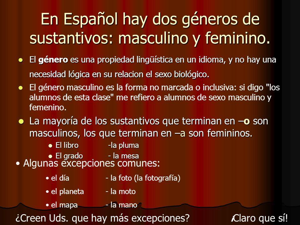 En Español hay dos géneros de sustantivos: masculino y feminino. El género es una propiedad lingüística en un idioma, y no hay una necesidad lógica en