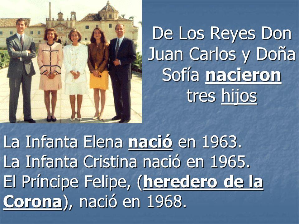 De Los Reyes Don Juan Carlos y Doña Sofía nacieron tres hijos La Infanta Elena nació en 1963. La Infanta Cristina nació en 1965. El Príncipe Felipe, (