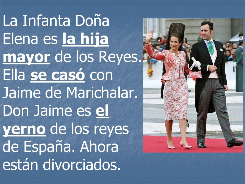 La Infanta Doña Elena es la hija mayor de los Reyes. Ella se casó con Jaime de Marichalar. Don Jaime es el yerno de los reyes de España. Ahora están d